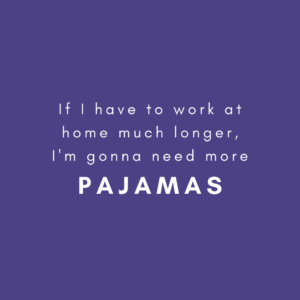 If I have to work at home much longer, I'm gonna need more PAJAMAS.