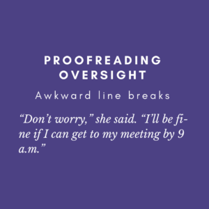 example of awkward line breaks splitting the word fine into fi-ne and splitting the time 9 a.m. between 9 and a.m.